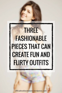 Three Fashionable Pieces That Can Create Fun and Flirty Outfits