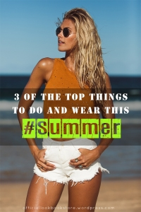 3 of the Top Things to Do and Wear This #Summer | Lookbook Store WordPress