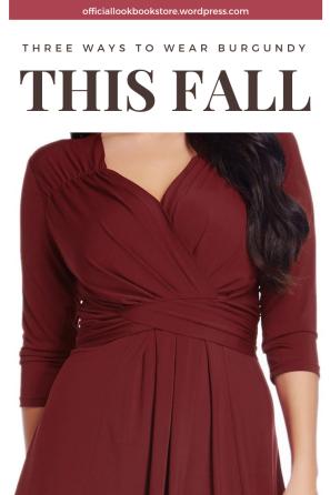 Three Ways To Wear Burgundy This Fall